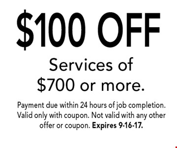$100 OFF Services of $700 or more.. Payment due within 24 hours of job completion. Valid only with coupon. Not valid with any other offer or coupon. Expires 9-16-17.