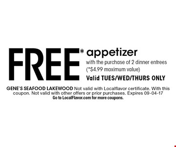 FREE* appetizerwith the purchase of 2 dinner entrees (*$4.99 maximum value)Valid TUES/WED/THURS ONLY. gene's seafood lakewood Not valid with Localflavor certificate. With this coupon. Not valid with other offers or prior purchases. Expires 09-04-17Go to LocalFlavor.com for more coupons.