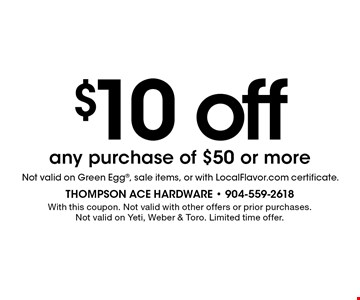 $10 off any purchase of $50 or more. With this coupon. Not valid with other offers or prior purchases. Not valid on Yeti, Weber & Toro. Limited time offer.