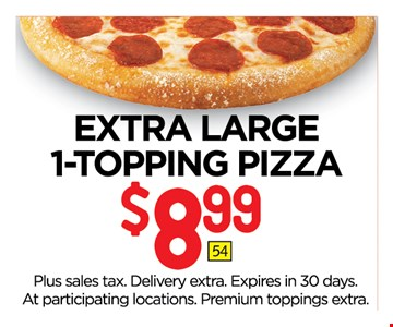 $8.99 EXTRA LARGE1-TOPPING PIZZA. Plus sales tax. Delivery extra. Expires in 30 days. At participating locations. Premium toppings extra.