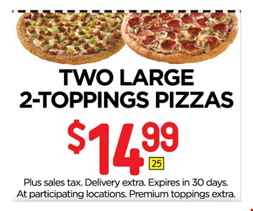 $14.99 TWO LARGE 2-TOPPINGS PIZZAS. Plus sales tax. Delivery extra. Expires in 30 days. At participating locations. Premium toppings extra.