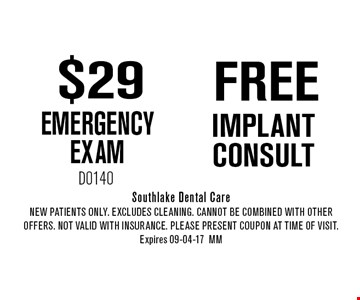 $29 EMERGENCY EXAM. Southlake Dental CareNew Patients Only. EXCLUDES CLEANING. CANNOT BE COMBINED WITH OTHER OFFERS. NOT VALID WITH INSURANCE. PLEASE PRESENT COUPON AT TIME of visit. Expires 09-04-17MM