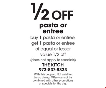 1/2 off pasta or entree. Buy 1 pasta or entree, get 1 pasta or entree of equal or lesser value 1/2 off (does not apply to specials). With this coupon. Not valid for bistro dining. Offers cannot be combined with other promotions or specials for the day.