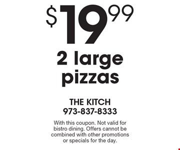 $19.99 for 2 large pizzas. With this coupon. Not valid for bistro dining. Offers cannot be combined with other promotions or specials for the day.