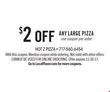 $2 off Any Large Pizza. One coupon per order. With this coupon. Mention coupon while ordering. Not valid with other offers. CANNOT BE USED FOR ONLINE ORDERING. Offer expires 11-30-17.Go to LocalFlavor.com for more coupons.