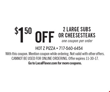 $1.50 off 2 Large Subs or Cheesesteaks. One coupon per order. With this coupon. Mention coupon while ordering. Not valid with other offers. CANNOT BE USED FOR ONLINE ORDERING. Offer expires 11-30-17.Go to LocalFlavor.com for more coupons.