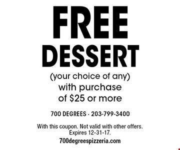 Free dessert (your choice of any) with purchase of $25 or more. With this coupon. Not valid with other offers. Expires 12-31-17. 700degreespizzeria.com