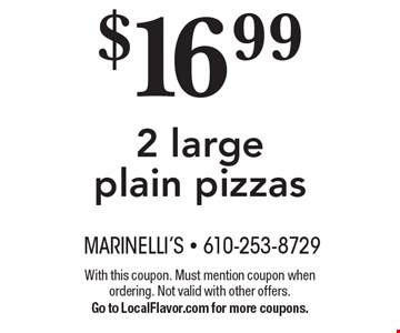 $16.99 2 large plain pizzas. With this coupon. Must mention coupon when ordering. Not valid with other offers. Go to LocalFlavor.com for more coupons.