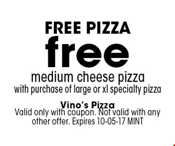 free medium cheese pizzawith purchase of large or xl specialty pizza. Vino's PizzaValid only with coupon. Not valid with any other offer. Expires 10-05-17 MINT