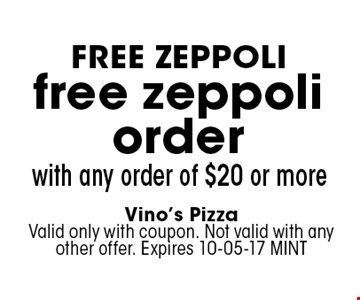 free zeppoliorder with any order of $20 or more. Vino's PizzaValid only with coupon. Not valid with any other offer. Expires 10-05-17 MINT
