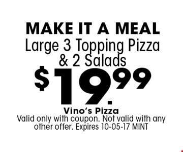 $19.99 Large 3 Topping Pizza & 2 Salads . Vino's Pizza Valid only with coupon. Not valid with any other offer. Expires 10-05-17 MINT