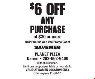 $6 off any purchase of $30 or more. Order Online And Use Promo Code: SAVEME6. With this coupon. Limit one coupon per table or household. VALID AT DARIEN LOCATION ONLY. Offer expires 11-30-17.