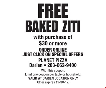 Free baked ziti with purchase of $30 or more. Order Online: Just Click On Special Offers. With this coupon. Limit one coupon per table or household.  VALID AT DARIEN LOCATION ONLY. Offer expires 11-30-17.