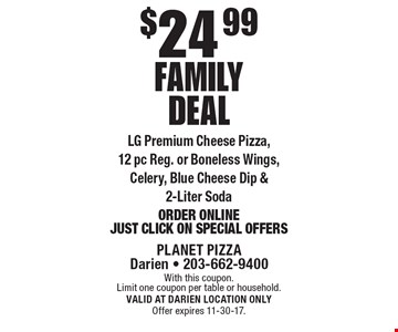 $24.99 family deal: LG Premium Cheese Pizza, 12 pc Reg. or Boneless Wings, Celery, Blue Cheese Dip & 2-Liter Soda. Order Online: Just Click On Special Offers. With this coupon. Limit one coupon per table or household. VALID AT DARIEN LOCATION ONLY. Offer expires 11-30-17.