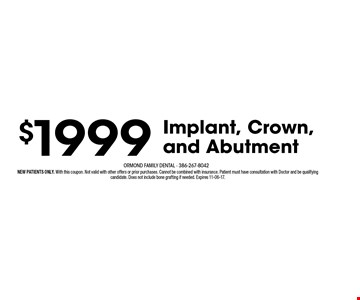 $1999 Implant, Crown, and Abutment. NEW PATIENTS ONLY. With this coupon. Not valid with other offers or prior purchases. Cannot be combined with insurance. Patient must have consultation with Doctor and be qualifying candidate. Does not include bone grafting if needed. Expires 11-06-17.