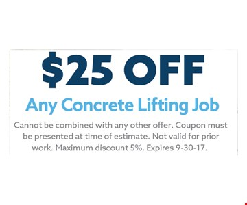 $25 Any Concrete Lifting Job. Cannot be combined with any other offer. Coupon must be presented at time of estimate. Not valid for prior work. Maximum discount 5%. Expires 8-31-17