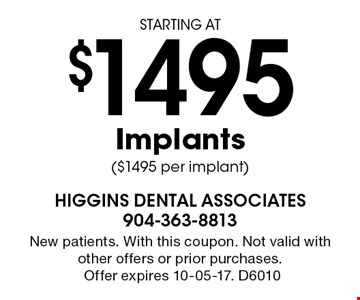 STARTING AT $1495 Implants ($1495 per implant). New patients. With this coupon. Not valid with other offers or prior purchases.Offer expires 10-05-17. D6010