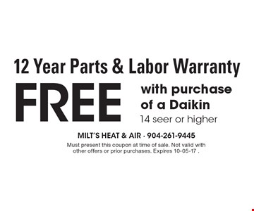 Free 12 Year Parts & Labor Warranty with purchaseof a Daikin 14 seer or higher. Must present this coupon at time of sale. Not valid with other offers or prior purchases. Expires 10-05-17 .