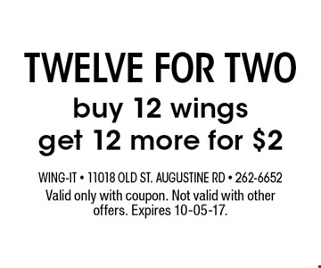twelve for two buy 12 wingsget 12 more for $2. Valid only with coupon. Not valid with other offers. Expires 10-05-17.