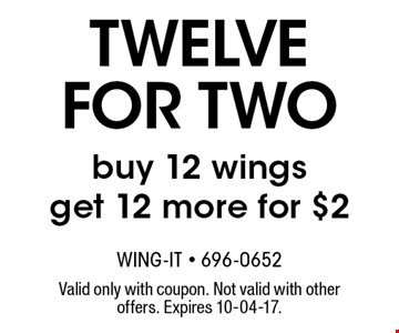 twelve for two buy 12 wingsget 12 more for $2. Valid only with coupon. Not valid with other offers. Expires 10-04-17.