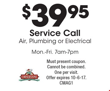 $39.95 Service Call Air, Plumbing or Electrical Mon.-Fri. 7am-7pm. Must present coupon. Cannot be combined. One per visit. Offer expires 10-6-17. CMAG1
