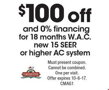 $100 off and 0% financing for 18 months W.A.C. new 15 SEER or higher AC system. Must present coupon. Cannot be combined. One per visit. Offer expires 10-6-17. CMAG1
