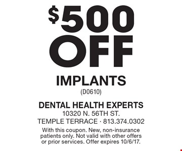 $500 off implants (D0610). With this coupon. New, non-insurance patients only. Not valid with other offers or prior services. Offer expires 10/6/17.