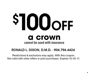 $100Off a crown cannot be used with insurance. Restrictions & exclusions may apply. With this coupon.Not valid with other offers or prior purchases. Expires 10-05-17.