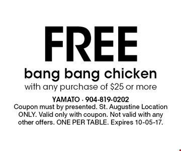 Free bang bang chicken with any purchase of $25 or more. Coupon must by presented. St. Augustine Location ONLY. Valid only with coupon. Not valid with any other offers. ONE PER TABLE. Expires 10-05-17.