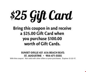 $25 Gift Card Bring this coupon in and receive a $25.00 Gift Card when you purchase $100.00 worth of Gift Cards.. Sunset grille 421 a1a beach blvd. st. augustine-904-471-5555With this coupon.Not valid with other offers or prior purchases.Expires 12-22-17.