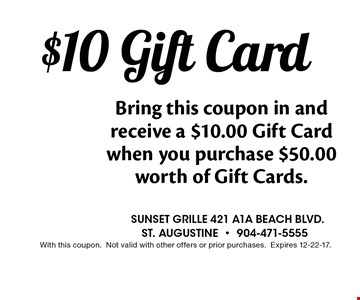 $10 Gift Card Bring this coupon in and receive a $10.00 Gift Card when you purchase $50.00 worth of Gift Cards.. Sunset grille 421 a1a beach blvd.st. augustine-904-471-5555With this coupon.Not valid with other offers or prior purchases.Expires 12-22-17.