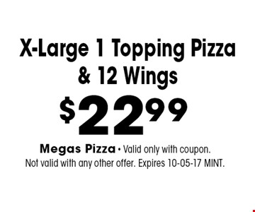 $22.99 X-Large 1 Topping Pizza& 12 Wings. Megas Pizza - Valid only with coupon. Not valid with any other offer. Expires 10-05-17 MINT.