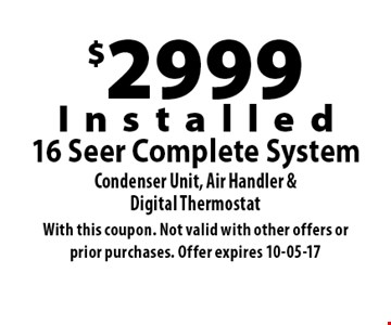 $2999Installed16 Seer Complete SystemCondenser Unit, Air Handler &Digital Thermostat. With this coupon. Not valid with other offers or prior purchases. Offer expires 10-05-17