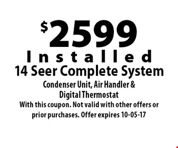 $2599Installed14 Seer Complete SystemCondenser Unit, Air Handler &Digital Thermostat. With this coupon. Not valid with other offers or prior purchases. Offer expires 10-05-17
