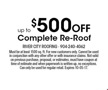 up to $500 Off Complete Re-Roof. Must be at least 1500 sq. ft. For new customers only. Cannot be used in conjunction with any other offer or with insurance claims. Not valid on previous purchase, proposal, or estimates, must have coupon at time of estimate and when paperwork is written up, no exceptions. Can only be used for regular retail. Expires 10-05-17.