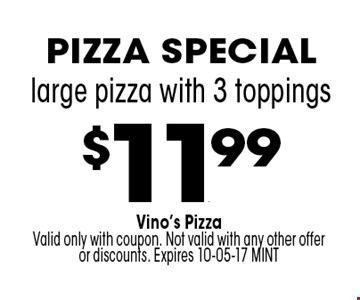 $11.99 large pizza with 3 toppings. Vino's PizzaValid only with coupon. Not valid with any other offer or discounts. Expires 10-05-17 MINT