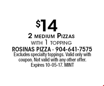 $14 2 medium Pizzaswith 1 topping. Excludes specialty toppings. Valid only with coupon. Not valid with any other offer. Expires 10-05-17. MINT