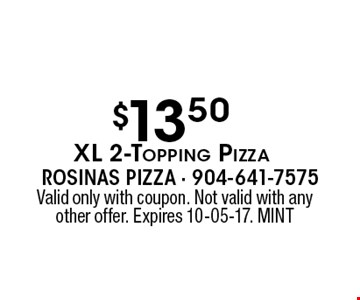 $13.50XL 2-Topping Pizza. Valid only with coupon. Not valid with any other offer. Expires 10-05-17. MINT