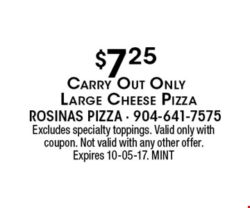 $7.25 Carry Out Only Large Cheese Pizza. Excludes specialty toppings. Valid only with coupon. Not valid with any other offer. Expires 10-05-17. MINT