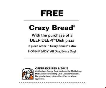 FREE Crazy Combo with the purchase of a DEEP!DEEP! Dish pizzza8-piece order - Crazy Sauce extraHOT-N-READY All Day, Every Day!. Valid only at Orange Park, Jacksonville, Middleburg, Mandarin and University Little Caesars locations. Not good with any other offers. Plus tax where applicable. Offer expires 09-30-17.