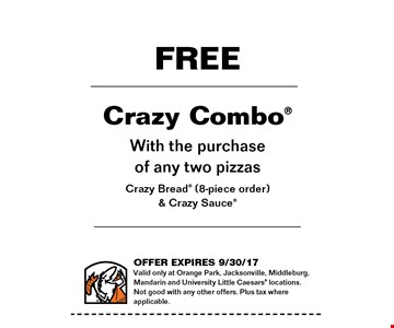 FREE Crazy Combo with the purchase of any two pizzas Crazy Bread (8-piece) & Crazy Sauce. Valid only at Orange Park, Jacksonville, Middleburg, Mandarin and University Little Caesars locations. Not good with any other offers. Plus tax where applicable. Offer expires 09-30-17.