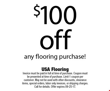$100 off any flooring purchase!. USA Flooring Invoice must be paid in full at time of purchase. Coupon must be presented at time of purchase. Limit 1 coupon per customer. May not be used with other discounts, clearance items, special orders, labor only invoices, or shipping charges. Call for details. Offer expires 09-25-17.