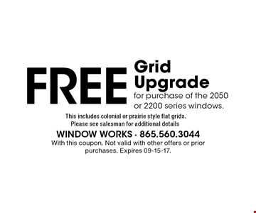Free Grid Upgrade for purchase of the 2050 or 2200 series windows. With this coupon. Not valid with other offers or prior purchases. Expires 09-15-17.