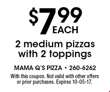 $7.99each2 medium pizzas with 2 toppings. With this coupon. Not valid with other offers or prior purchases. Expires 10-05-17.