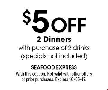 $5 Off 2 Dinnerswith purchase of 2 drinks (specials not included). With this coupon. Not valid with other offers or prior purchases. Expires 10-05-17.