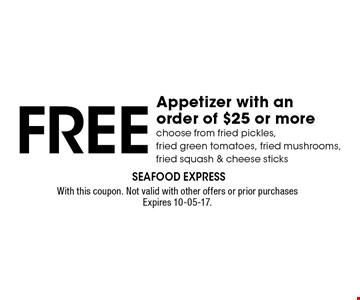 Free Appetizer with anorder of $25 or morechoose from fried pickles,fried green tomatoes, fried mushrooms, fried squash & cheese sticks. With this coupon. Not valid with other offers or prior purchases Expires 10-05-17.