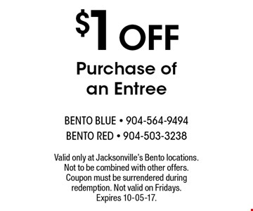 $1 OFF Purchase ofan Entree. Valid only at Jacksonville's Bento locations. Not to be combined with other offers. Coupon must be surrendered during redemption. Not valid on Fridays. Expires 10-05-17.