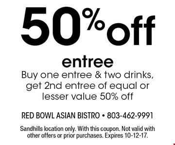 50%off entree Buy one entree & two drinks, get 2nd entree of equal or lesser value 50% off. Sandhills location only. With this coupon. Not valid with other offers or prior purchases. Expires 10-12-17.