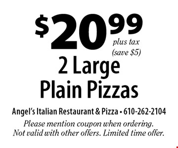 $20.99 plus tax 2 Large Plain Pizzas (save $5). Please mention coupon when ordering. Not valid with other offers. Limited time offer.