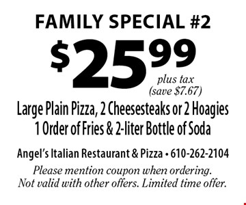 Family Special #2 $25.99 plus tax Large Plain Pizza, 2 Cheesesteaks or 2 Hoagies 1 Order of Fries & 2-liter Bottle of Soda (save $7.67). Please mention coupon when ordering. Not valid with other offers. Limited time offer.